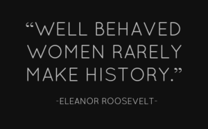 Well-behaved-women-rarely-make-history